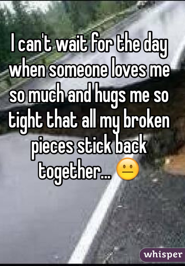 I can't wait for the day when someone loves me so much and hugs me so tight that all my broken pieces stick back together... 😐