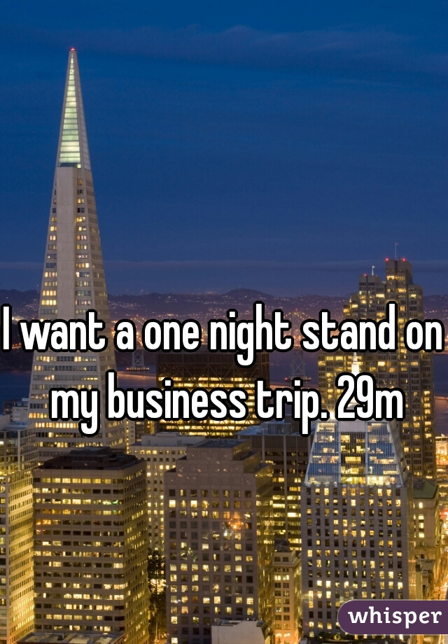 I want a one night stand on my business trip. 29m