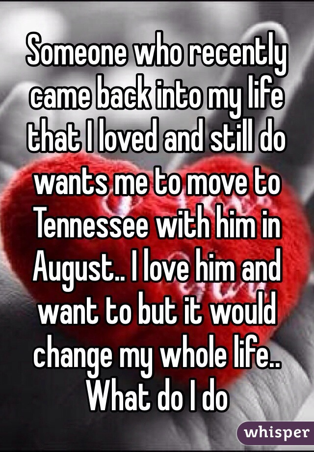 Someone who recently came back into my life that I loved and still do wants me to move to Tennessee with him in August.. I love him and want to but it would change my whole life.. What do I do