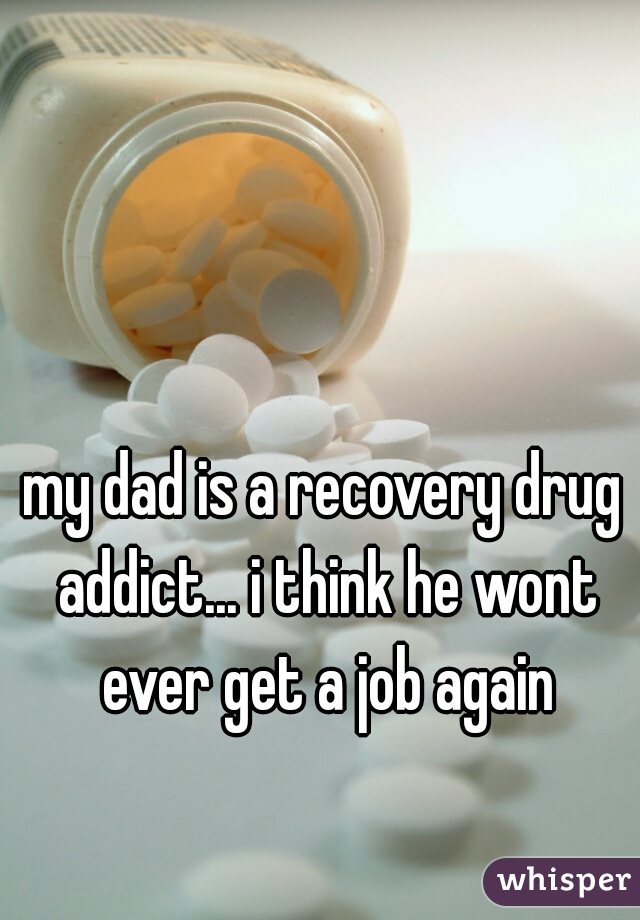 my dad is a recovery drug addict... i think he wont ever get a job again