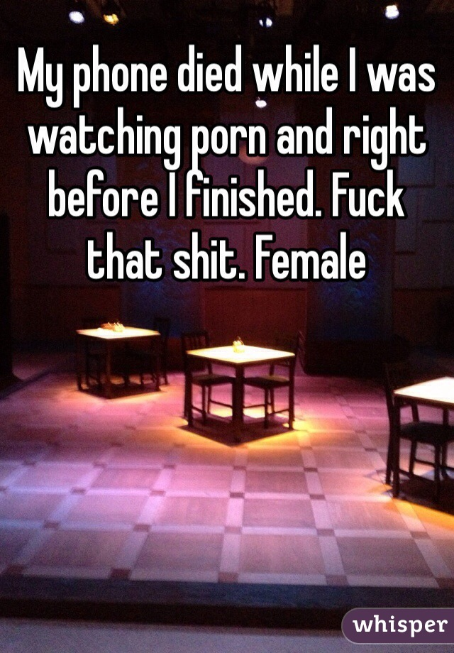 My phone died while I was watching porn and right before I finished. Fuck that shit. Female