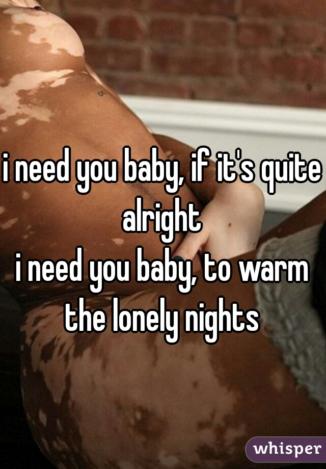 i need you baby, if it's quite alright  i need you baby, to warm the lonely nights