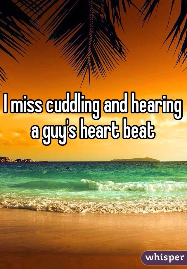 I miss cuddling and hearing a guy's heart beat