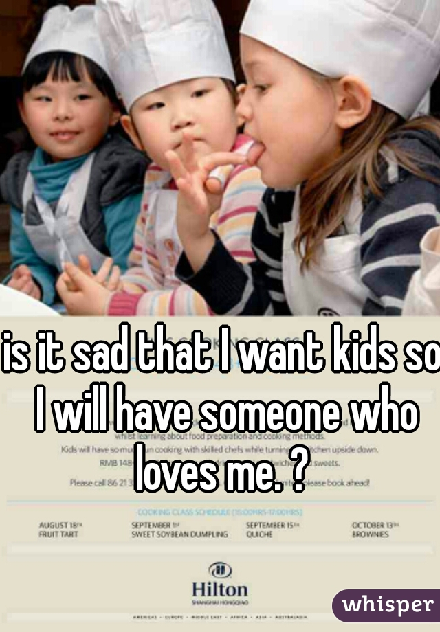 is it sad that I want kids so I will have someone who loves me. ?