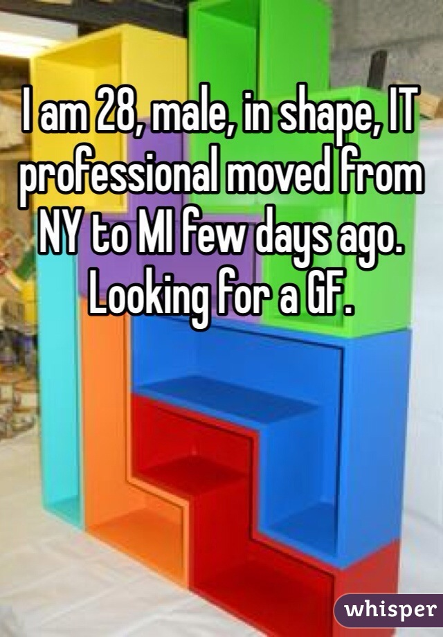 I am 28, male, in shape, IT professional moved from NY to MI few days ago. Looking for a GF.