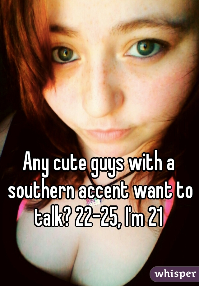 Any cute guys with a southern accent want to talk? 22-25, I'm 21