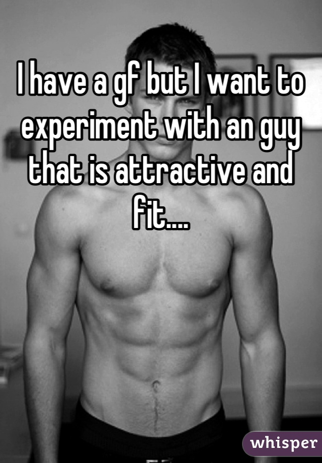 I have a gf but I want to experiment with an guy that is attractive and fit....