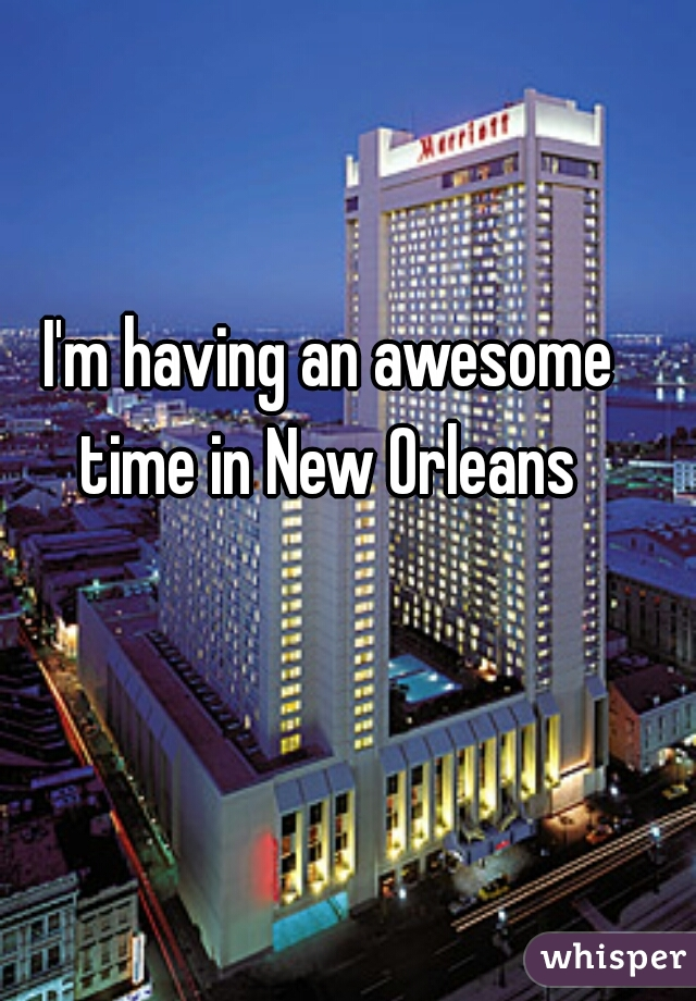 I'm having an awesome time in New Orleans