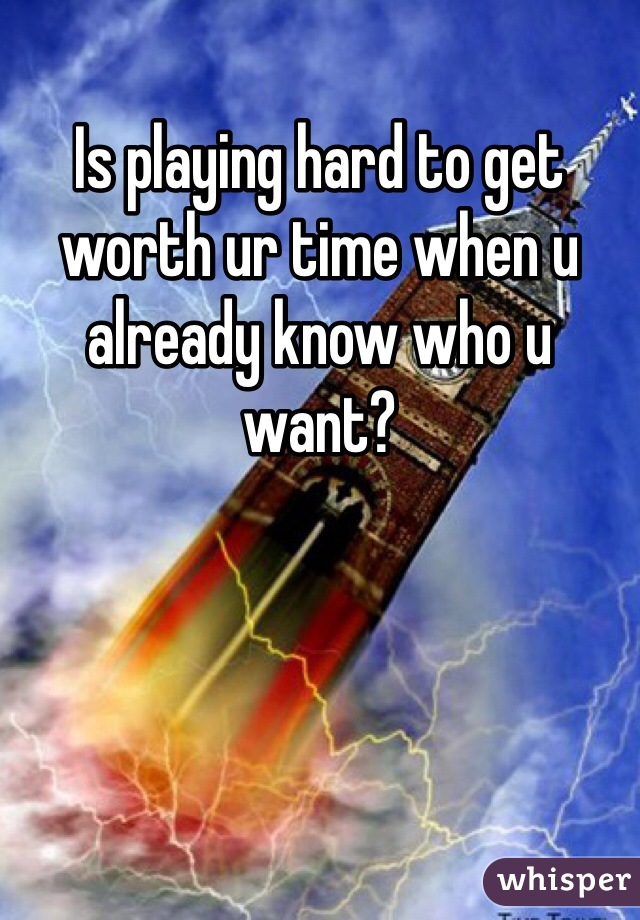 Is playing hard to get worth ur time when u already know who u want?