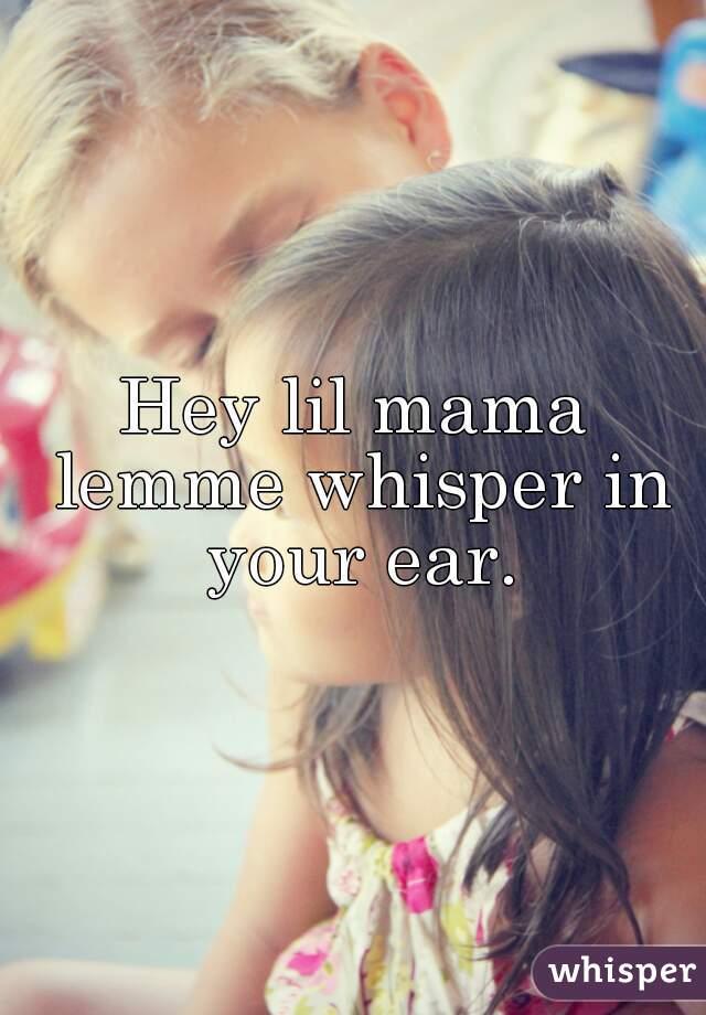 Hey lil mama lemme whisper in your ear.