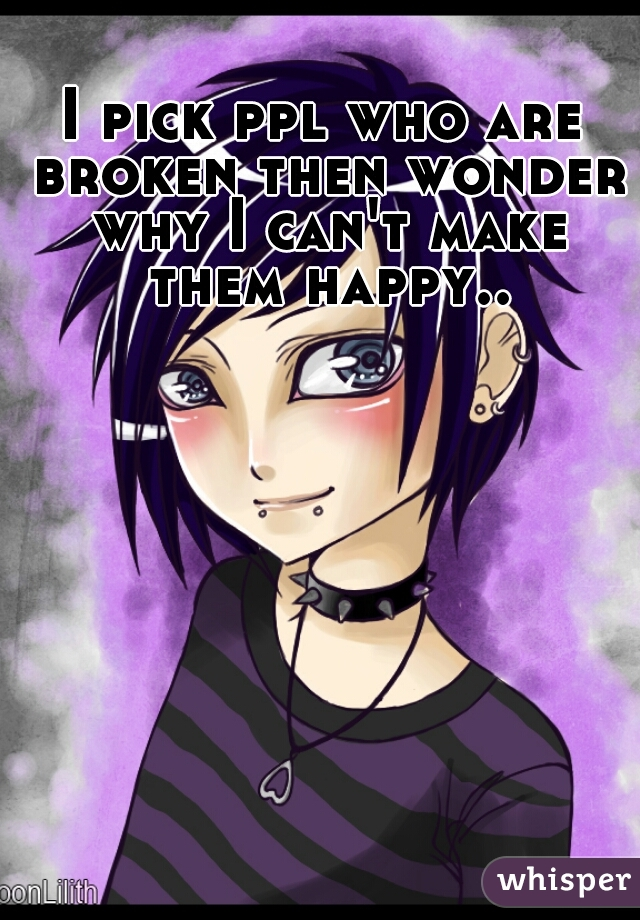 I pick ppl who are broken then wonder why I can't make them happy..