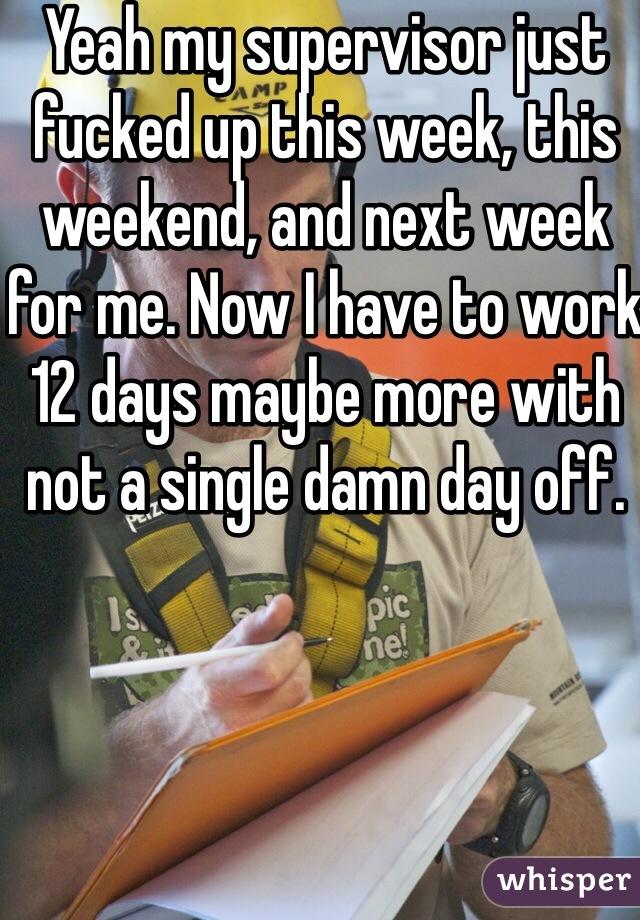 Yeah my supervisor just fucked up this week, this weekend, and next week for me. Now I have to work 12 days maybe more with not a single damn day off.