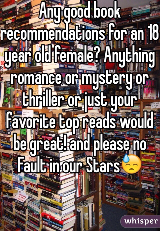 Any good book recommendations for an 18 year old female? Anything romance or mystery or thriller or just your favorite top reads would be great! and please no Fault in our Stars😓