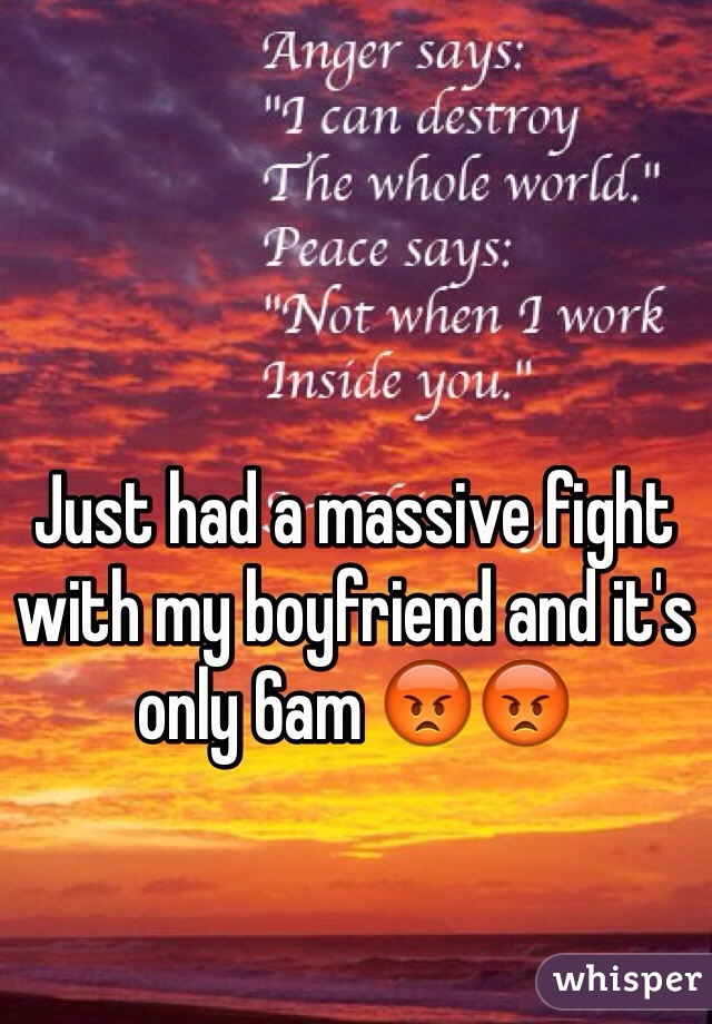 Just had a massive fight with my boyfriend and it's only 6am 😡😡