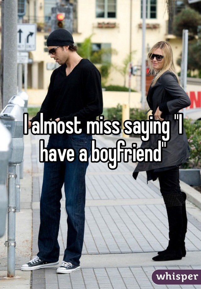 """I almost miss saying """"I have a boyfriend"""""""