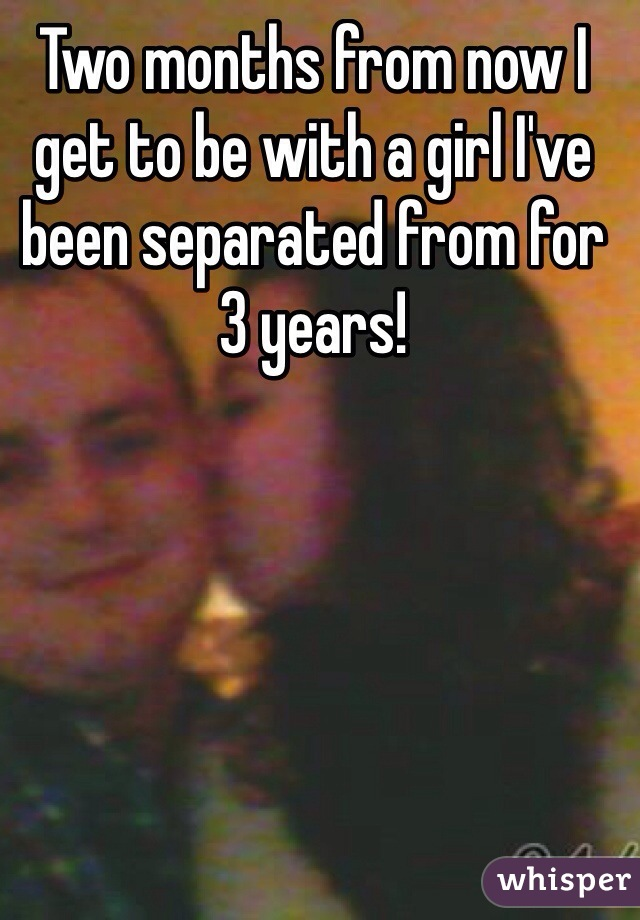 Two months from now I get to be with a girl I've been separated from for 3 years!