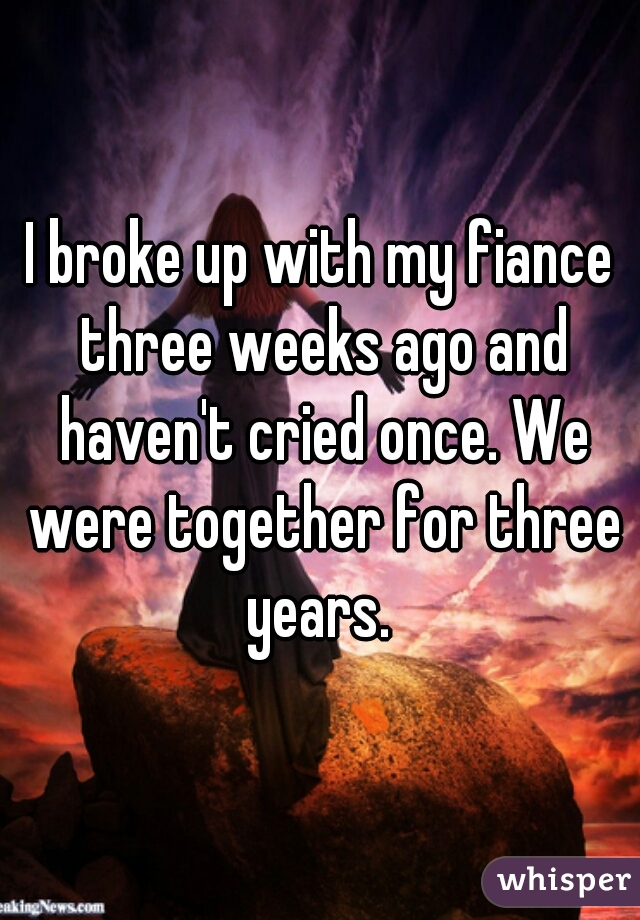 I broke up with my fiance three weeks ago and haven't cried once. We were together for three years.