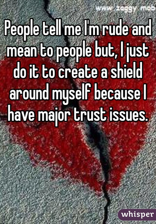 People tell me I'm rude and mean to people but, I just do it to create a shield around myself because I have major trust issues.