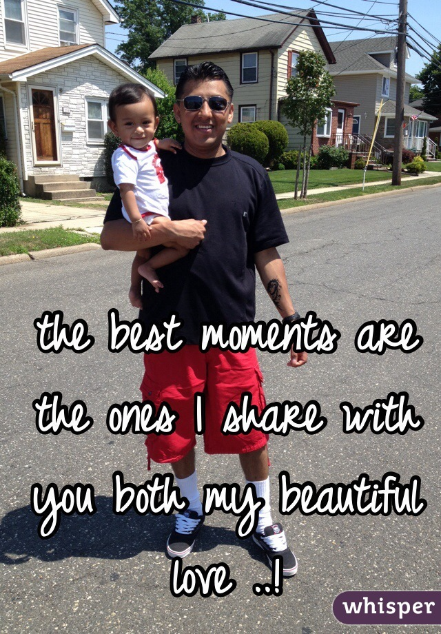 the best moments are the ones I share with you both my beautiful love ..!
