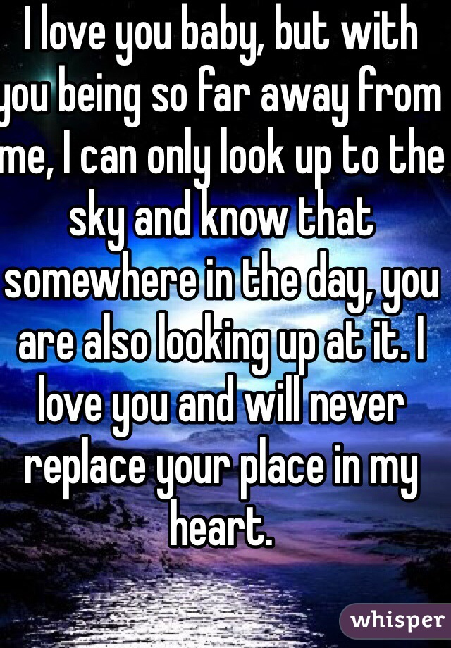 I love you baby, but with you being so far away from me, I can only look up to the sky and know that somewhere in the day, you are also looking up at it. I love you and will never replace your place in my heart.