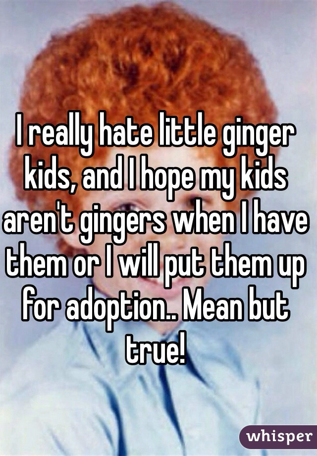 I really hate little ginger kids, and I hope my kids aren't gingers when I have them or I will put them up for adoption.. Mean but true!