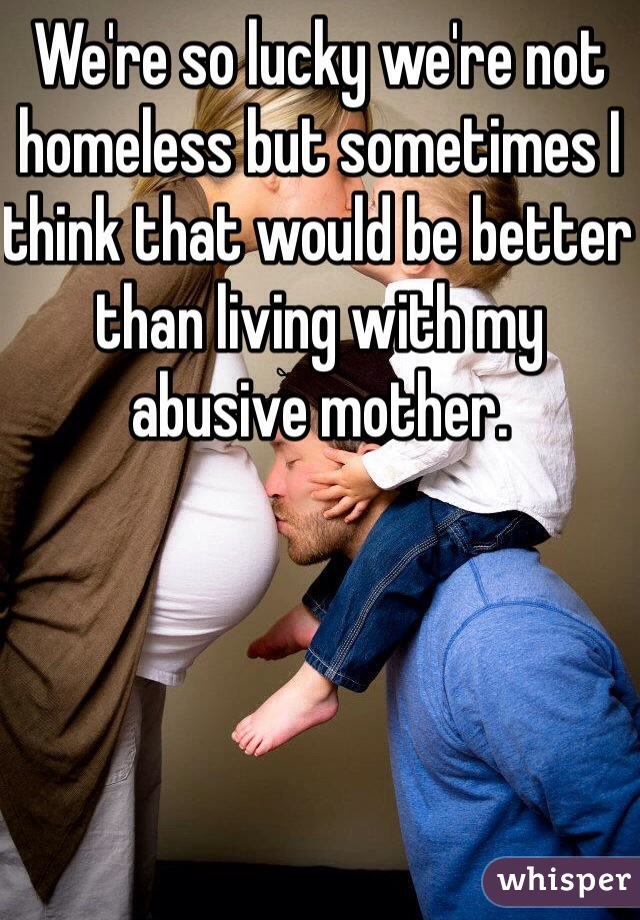 We're so lucky we're not homeless but sometimes I think that would be better than living with my abusive mother.