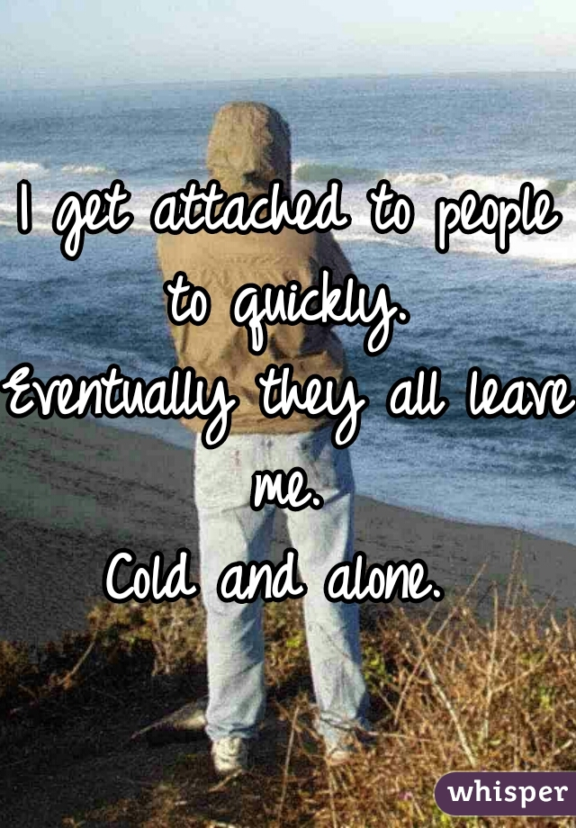 I get attached to people to quickly.   Eventually they all leave me.   Cold and alone.