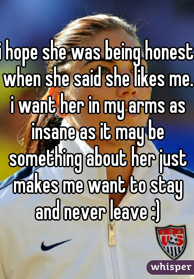 i hope she was being honest when she said she likes me. i want her in my arms as insane as it may be something about her just makes me want to stay and never leave :)