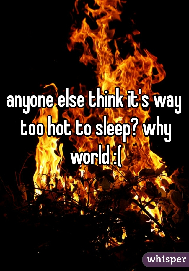 anyone else think it's way too hot to sleep? why world :(