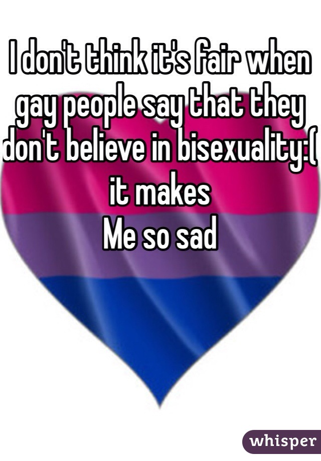 I don't think it's fair when gay people say that they don't believe in bisexuality:( it makes Me so sad