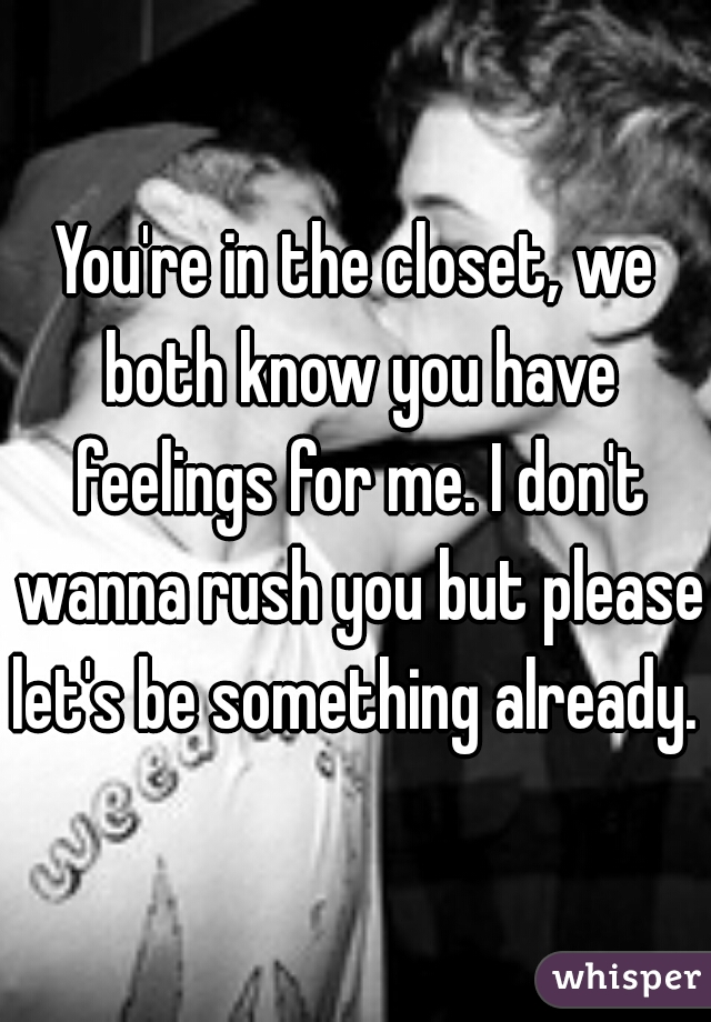 You're in the closet, we both know you have feelings for me. I don't wanna rush you but please let's be something already.
