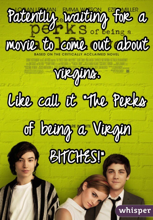 """Patently waiting for a movie to come out about virgins.  Like call it """"The Perks of being a Virgin BITCHES!"""""""