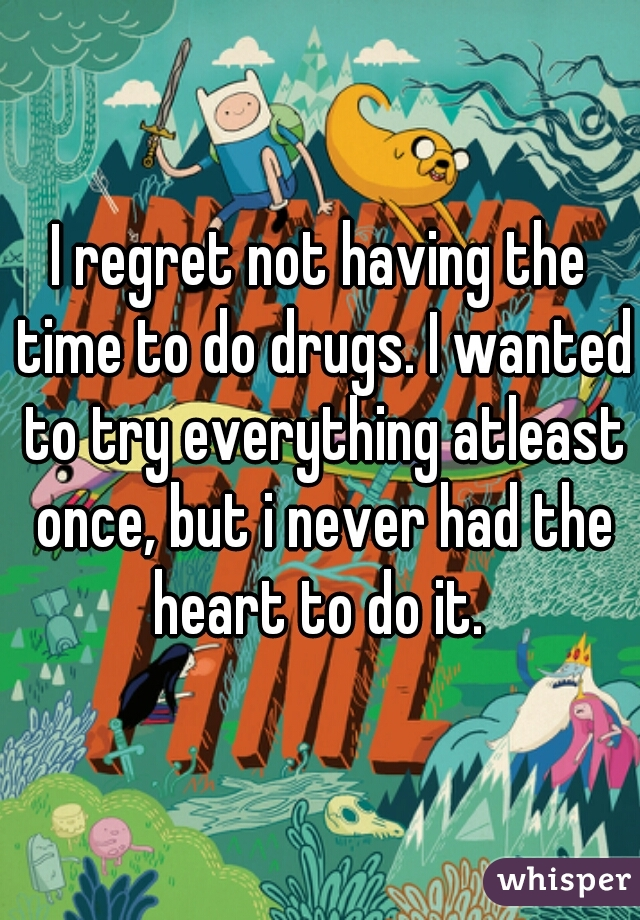 I regret not having the time to do drugs. I wanted to try everything atleast once, but i never had the heart to do it.