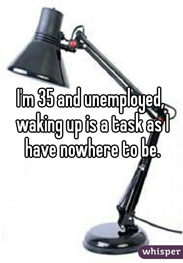 I'm 35 and unemployed, waking up is a task as I have nowhere to be.