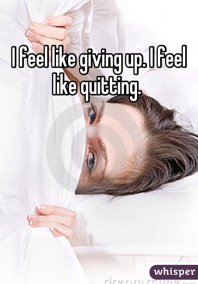 I feel like giving up. I feel like quitting.