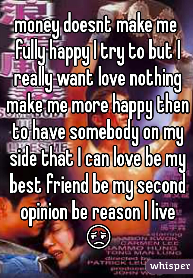 money doesnt make me fully happy I try to but I really want love nothing make me more happy then to have somebody on my side that I can love be my best friend be my second opinion be reason I live 😔