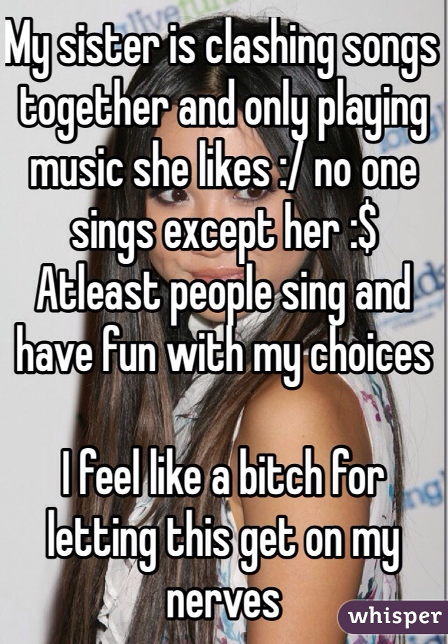 My sister is clashing songs together and only playing music she likes :/ no one sings except her :$  Atleast people sing and have fun with my choices   I feel like a bitch for letting this get on my nerves