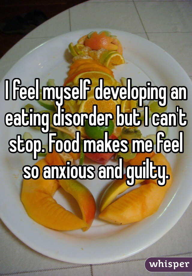 I feel myself developing an eating disorder but I can't stop. Food makes me feel so anxious and guilty.