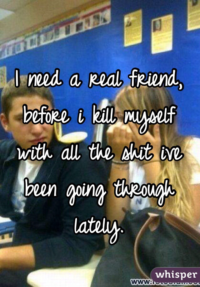 I need a real friend, before i kill myself with all the shit ive been going through lately.