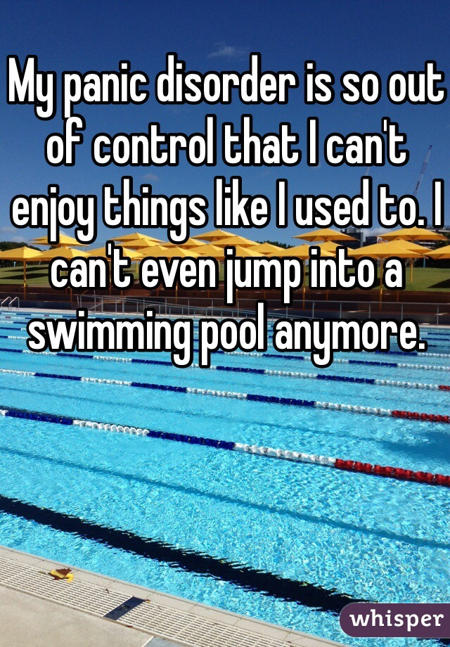 My panic disorder is so out of control that I can't enjoy things like I used to. I can't even jump into a swimming pool anymore.