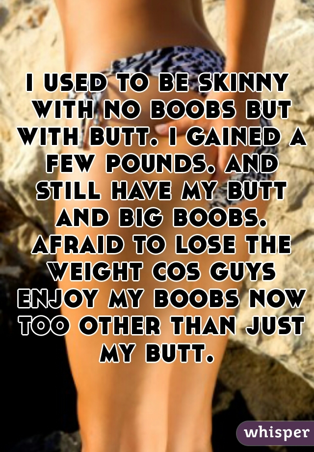 i used to be skinny with no boobs but with butt. i gained a few pounds. and still have my butt and big boobs. afraid to lose the weight cos guys enjoy my boobs now too other than just my butt.