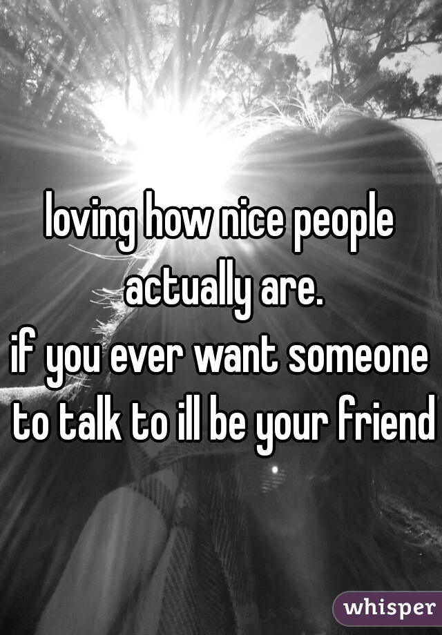 loving how nice people actually are. if you ever want someone to talk to ill be your friend