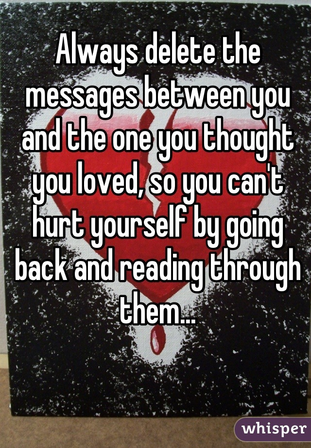 Always delete the messages between you and the one you thought you loved, so you can't hurt yourself by going back and reading through them...