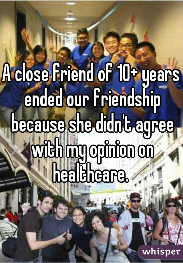 A close friend of 10+ years ended our friendship because she didn't agree with my opinion on healthcare.