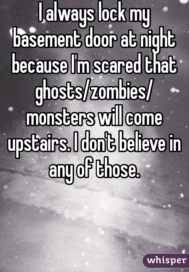 I always lock my basement door at night because I'm scared that ghosts/zombies/monsters will come upstairs. I don't believe in any of those.