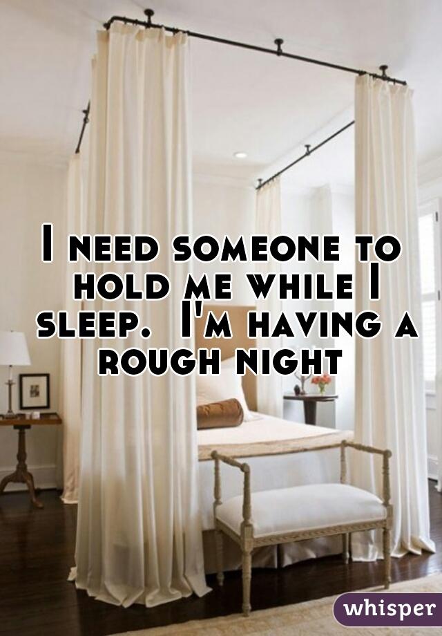 I need someone to hold me while I sleep.  I'm having a rough night