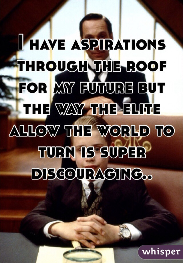 I have aspirations through the roof for my future but the way the elite allow the world to turn is super discouraging..