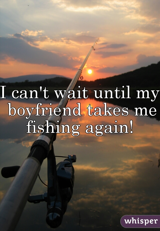 I can't wait until my boyfriend takes me fishing again!
