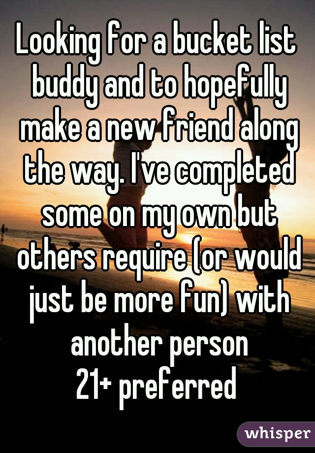 Looking for a bucket list buddy and to hopefully make a new friend along the way. I've completed some on my own but others require (or would just be more fun) with another person 21+ preferred