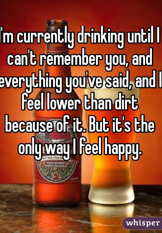 I'm currently drinking until I can't remember you, and everything you've said, and I feel lower than dirt because of it. But it's the only way I feel happy.